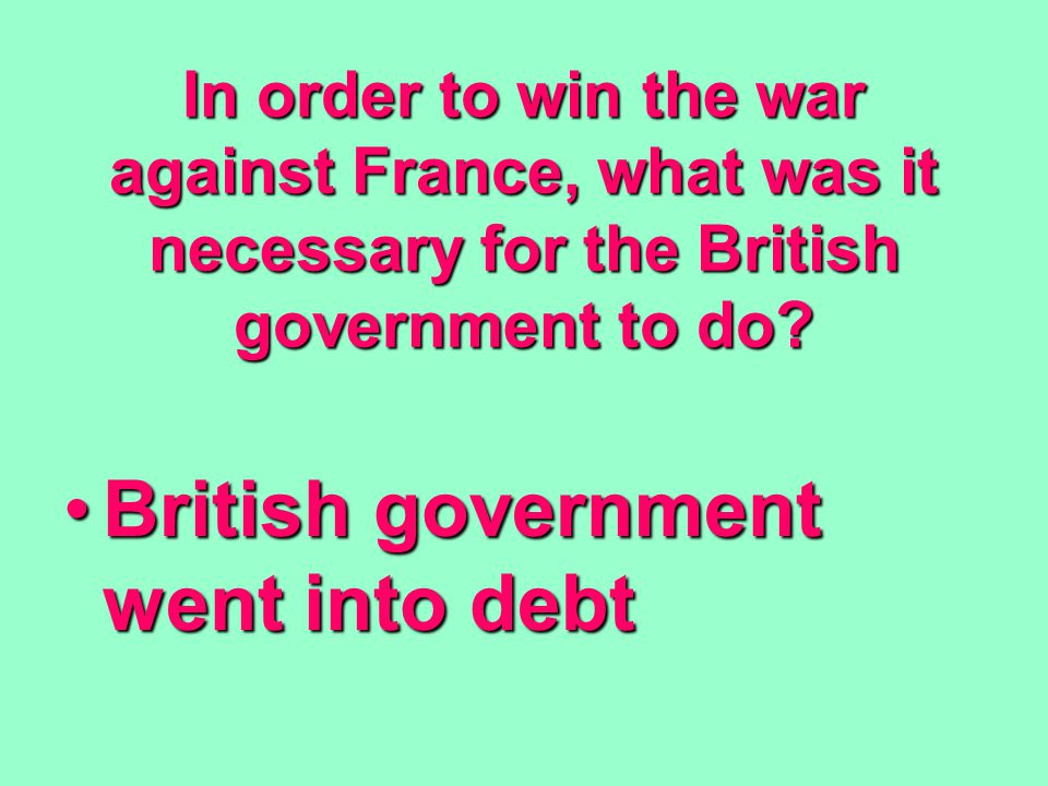 In order to win the war against France, what was it necessary for the British government to do.