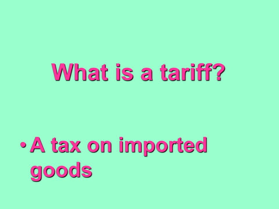 What is a tariff? A tax on imported goodsA tax on imported goods