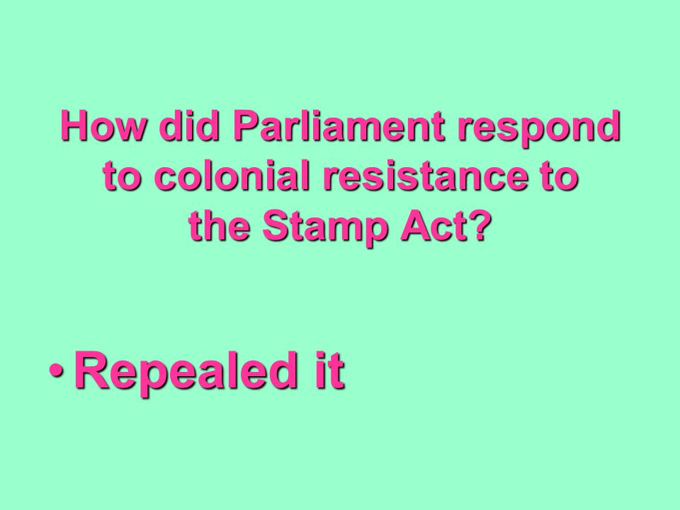 How did Parliament respond to colonial resistance to the Stamp Act? Repealed itRepealed it
