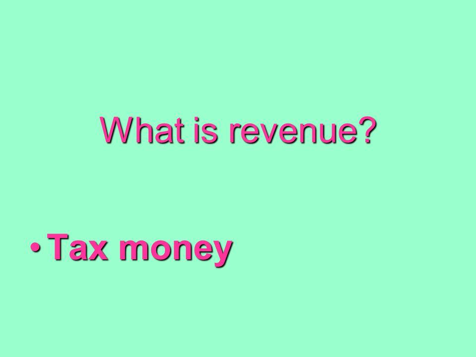 What is revenue? Tax moneyTax money