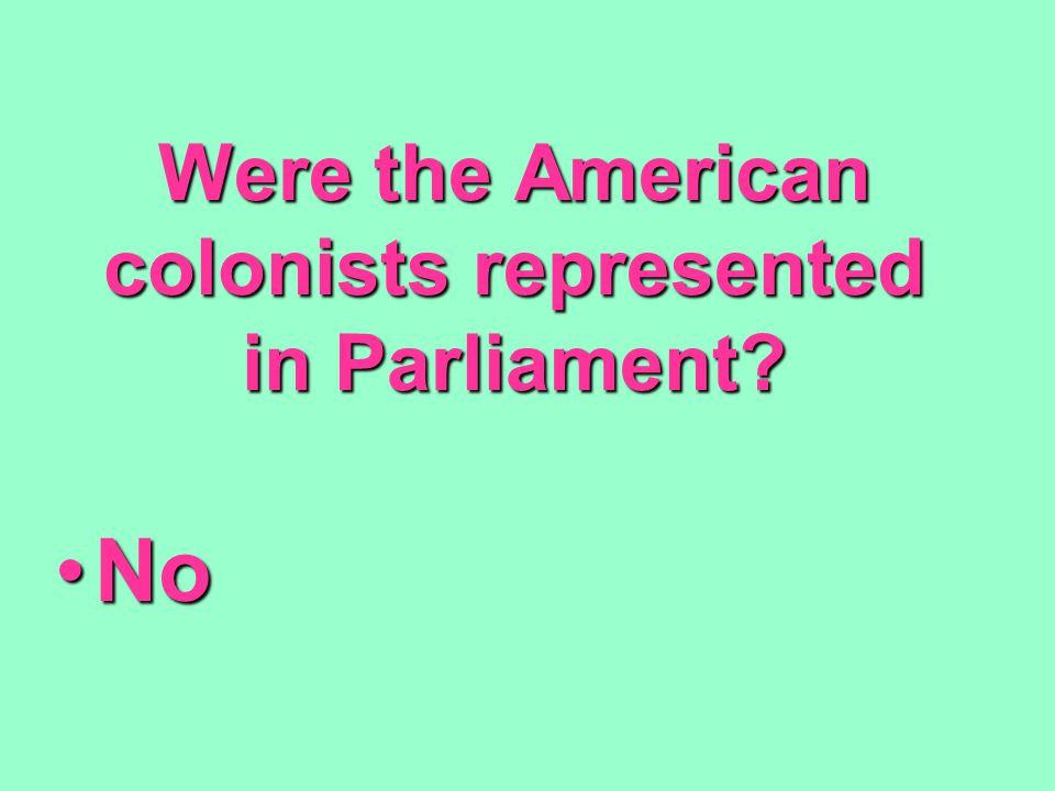 Were the American colonists represented in Parliament? NoNo