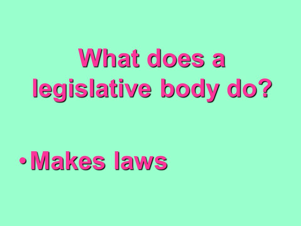 What does a legislative body do? Makes lawsMakes laws