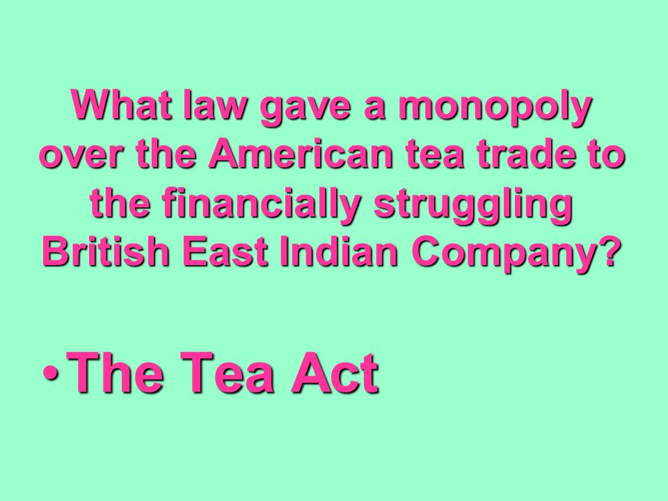 What law gave a monopoly over the American tea trade to the financially struggling British East Indian Company? The Tea ActThe Tea Act