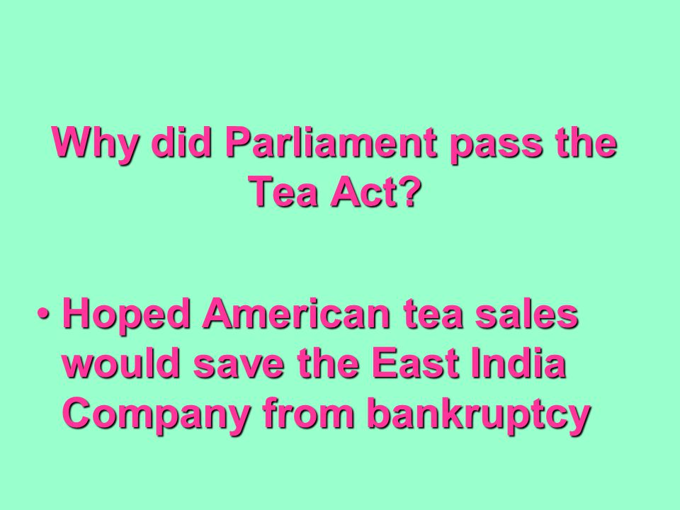 Why did Parliament pass the Tea Act? Hoped American tea sales would save the East India Company from bankruptcyHoped American tea sales would save the