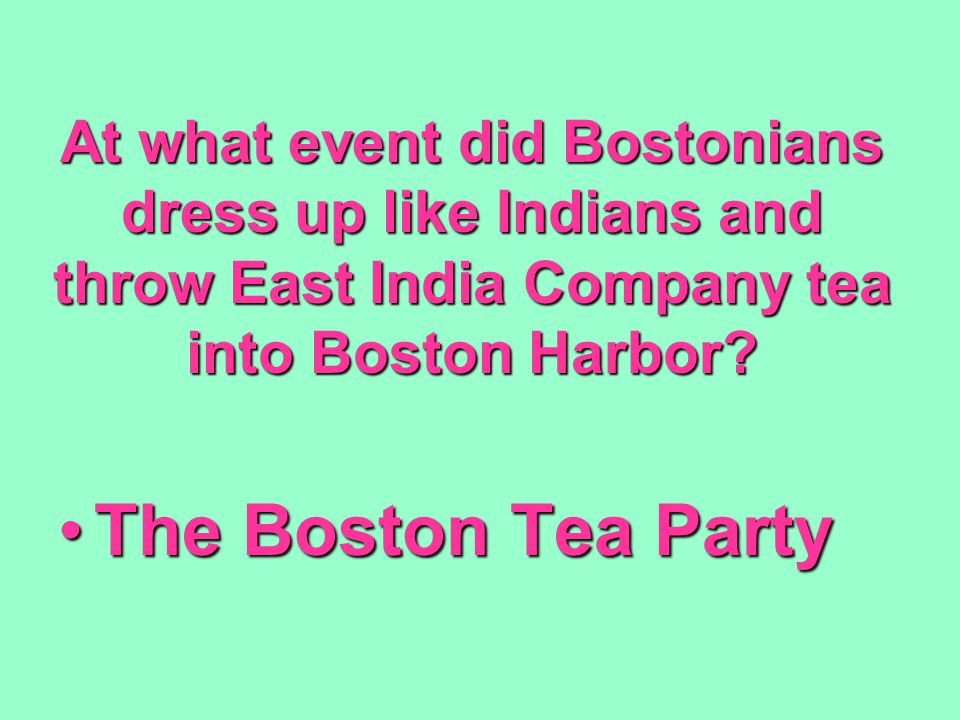At what event did Bostonians dress up like Indians and throw East India Company tea into Boston Harbor? The Boston Tea PartyThe Boston Tea Party