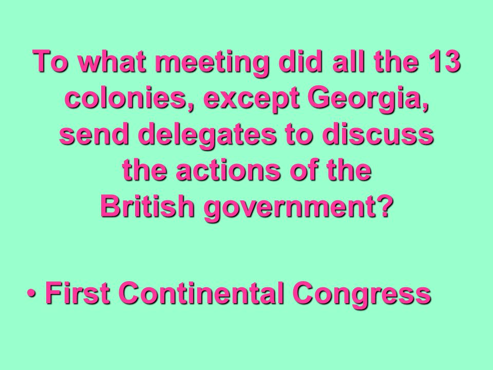 To what meeting did all the 13 colonies, except Georgia, send delegates to discuss the actions of the British government.