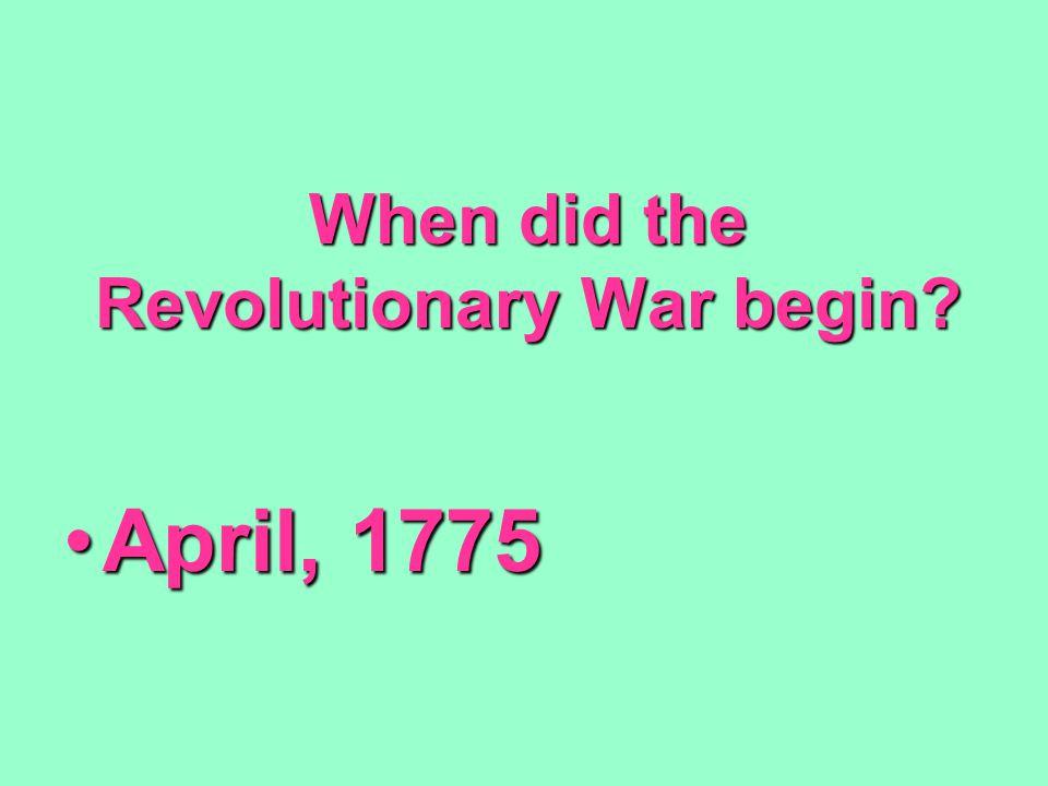 When did the Revolutionary War begin? April, 1775April, 1775