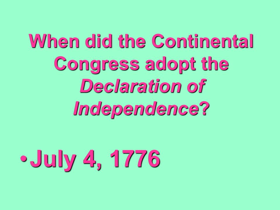 When did the Continental Congress adopt the Declaration of Independence? July 4, 1776July 4, 1776