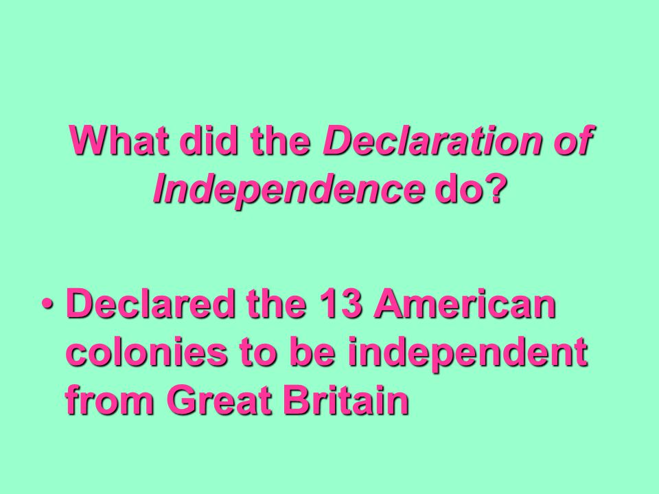 What did the Declaration of Independence do? Declared the 13 American colonies to be independent from Great BritainDeclared the 13 American colonies t