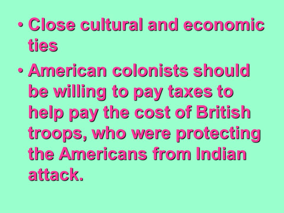 Close cultural and economic tiesClose cultural and economic ties American colonists should be willing to pay taxes to help pay the cost of British troops, who were protecting the Americans from Indian attack.American colonists should be willing to pay taxes to help pay the cost of British troops, who were protecting the Americans from Indian attack.