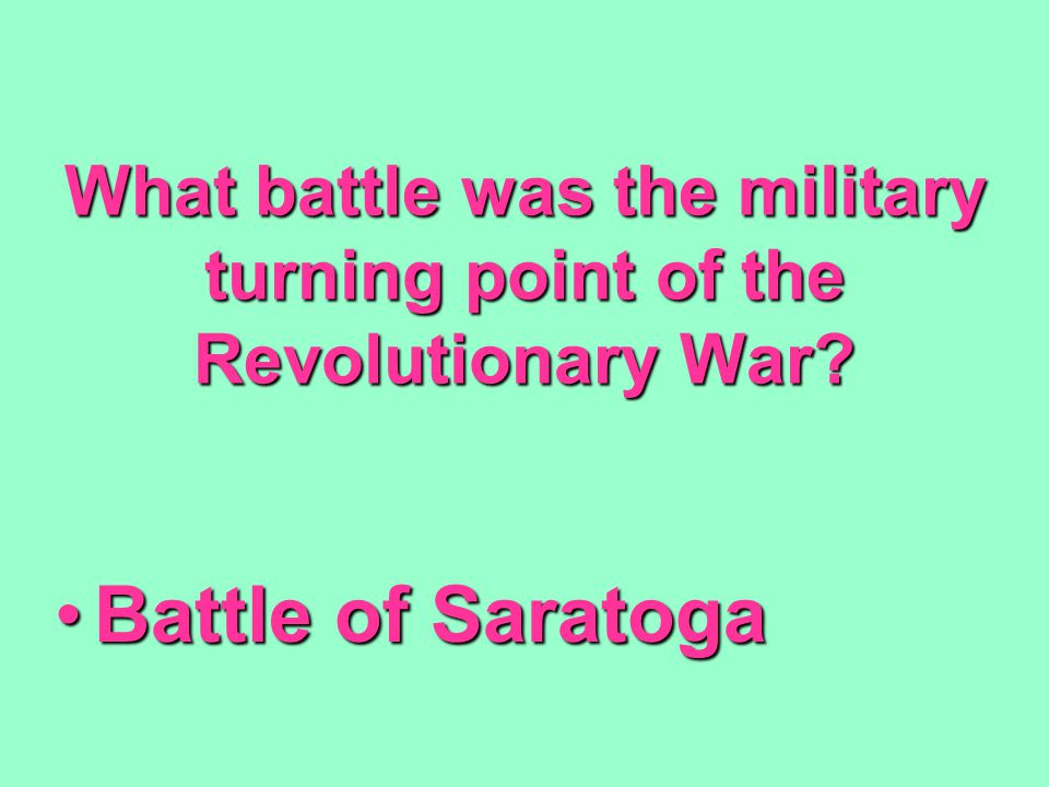 What battle was the military turning point of the Revolutionary War? Battle of SaratogaBattle of Saratoga