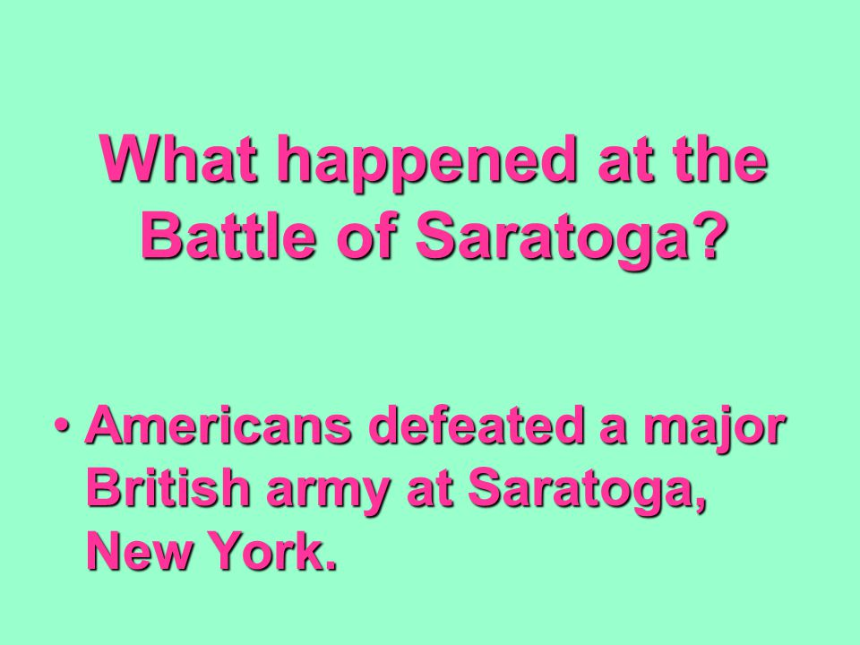 What happened at the Battle of Saratoga? Americans defeated a major British army at Saratoga, New York.Americans defeated a major British army at Sara