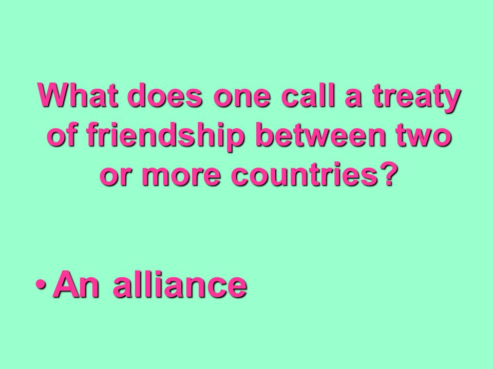 What does one call a treaty of friendship between two or more countries? An allianceAn alliance