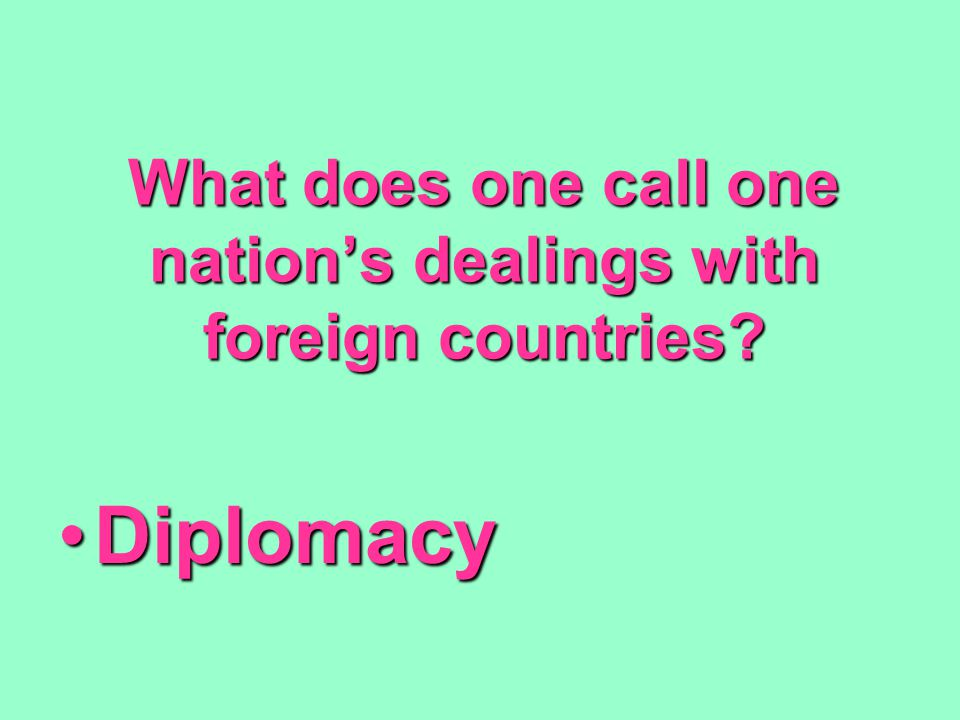 What does one call one nation's dealings with foreign countries? DiplomacyDiplomacy