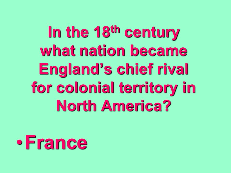 In the 18 th century what nation became England's chief rival for colonial territory in North America? FranceFrance
