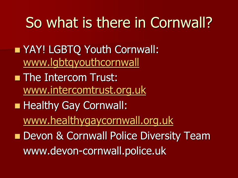 So what is there in Cornwall. YAY. LGBTQ Youth Cornwall: www.lgbtqyouthcornwall YAY.