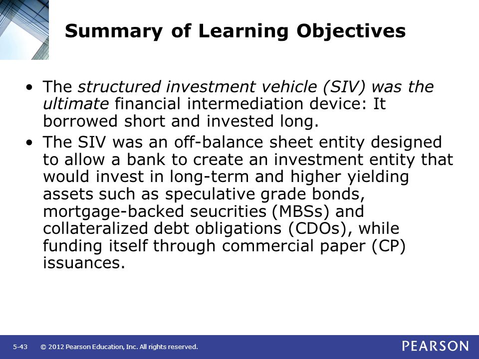© 2012 Pearson Education, Inc. All rights reserved.5-43 Summary of Learning Objectives The structured investment vehicle (SIV) was the ultimate financ