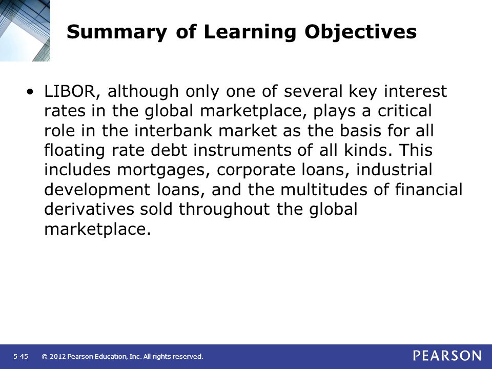 © 2012 Pearson Education, Inc. All rights reserved.5-45 Summary of Learning Objectives LIBOR, although only one of several key interest rates in the g