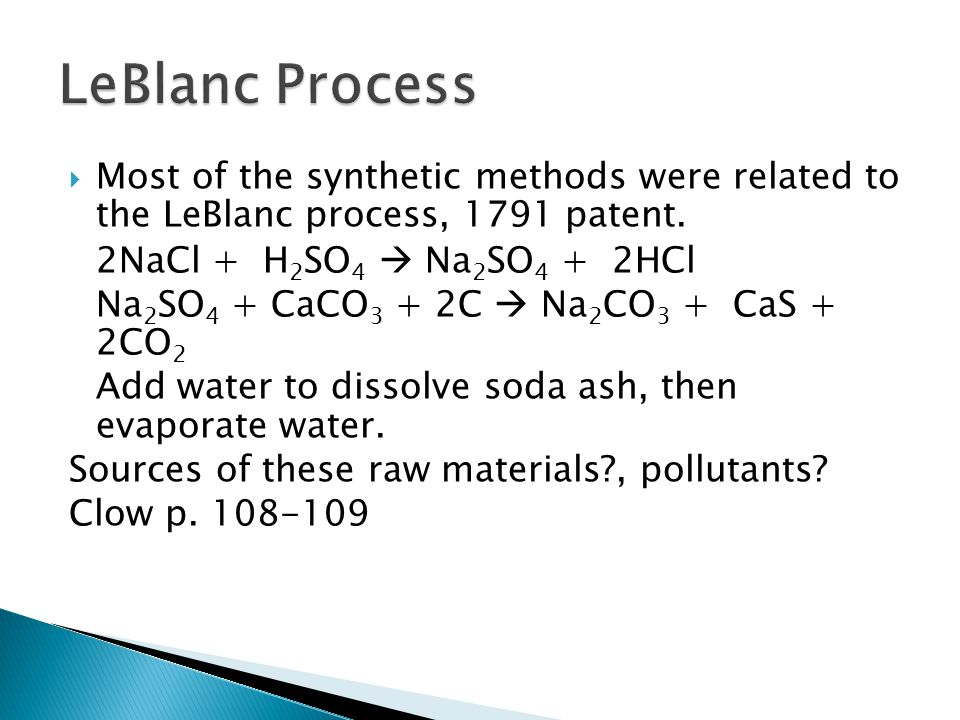  Most of the synthetic methods were related to the LeBlanc process, 1791 patent. 2NaCl + H 2 SO 4  Na 2 SO 4 + 2HCl Na 2 SO 4 + CaCO 3 + 2C  Na 2 C