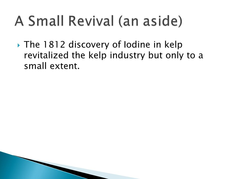  The 1812 discovery of Iodine in kelp revitalized the kelp industry but only to a small extent.