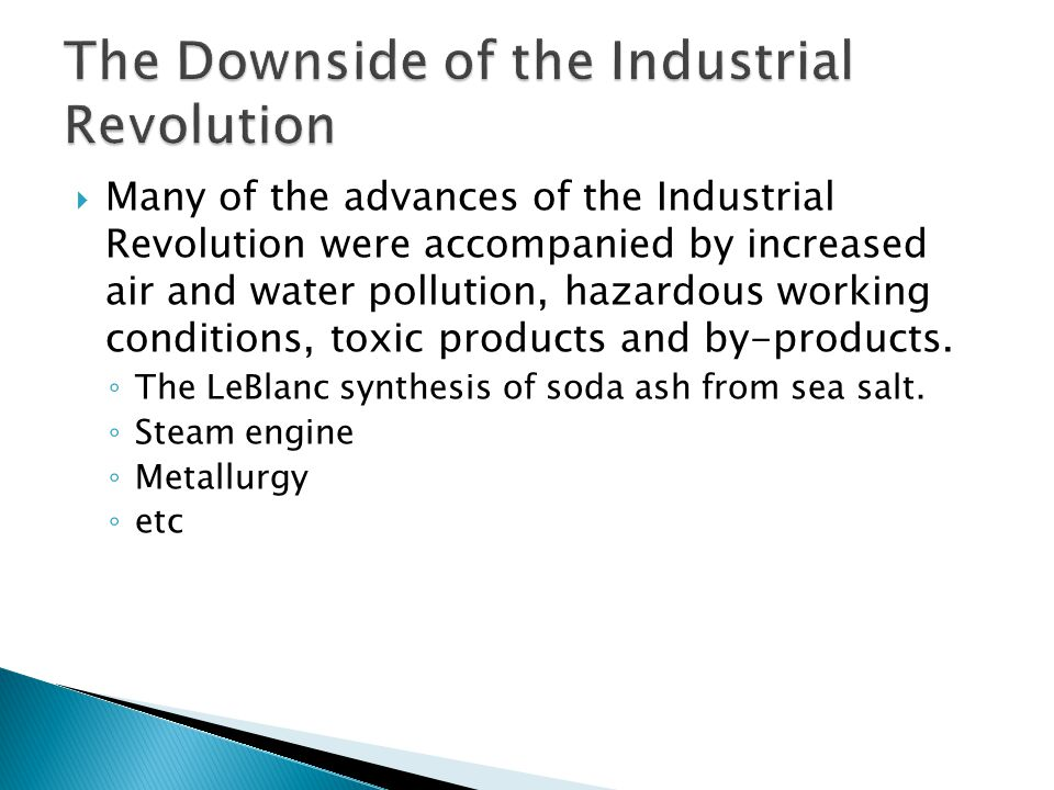  Many of the advances of the Industrial Revolution were accompanied by increased air and water pollution, hazardous working conditions, toxic product