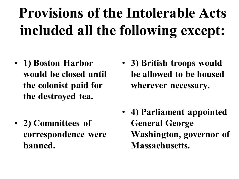 Provisions of the Intolerable Acts included all the following except: 1) Boston Harbor would be closed until the colonist paid for the destroyed tea.