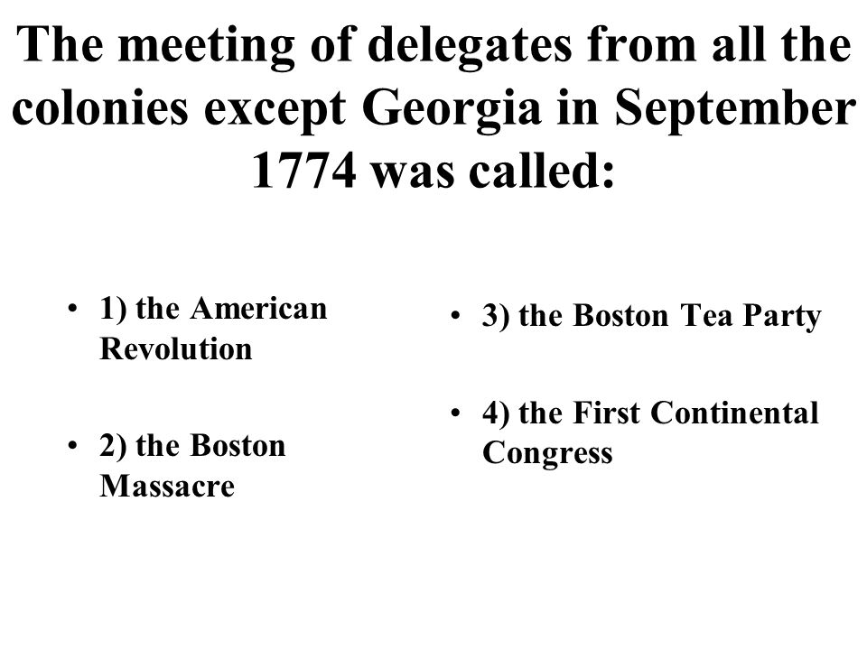The meeting of delegates from all the colonies except Georgia in September 1774 was called: 1) the American Revolution 2) the Boston Massacre 3) the Boston Tea Party 4) the First Continental Congress