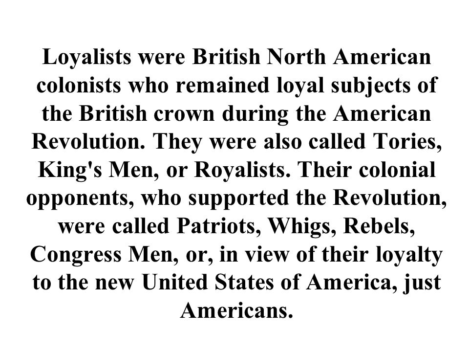 Loyalists were British North American colonists who remained loyal subjects of the British crown during the American Revolution.