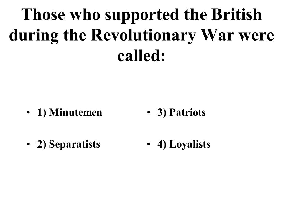Those who supported the British during the Revolutionary War were called: 1) Minutemen 2) Separatists 3) Patriots 4) Loyalists