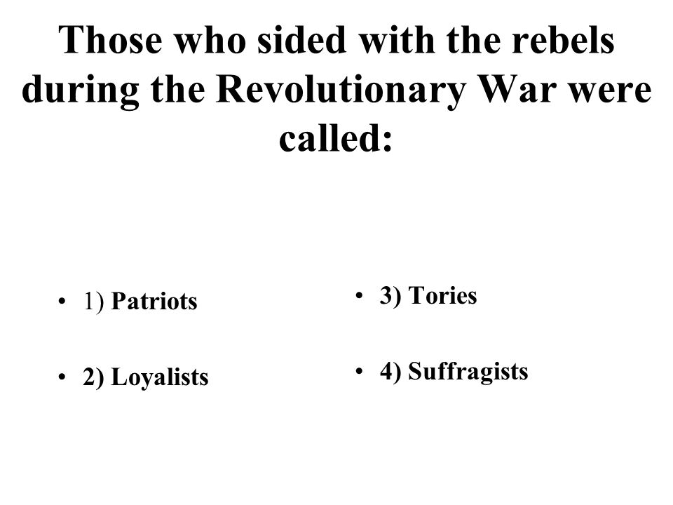 Those who sided with the rebels during the Revolutionary War were called: 1) Patriots 2) Loyalists 3) Tories 4) Suffragists