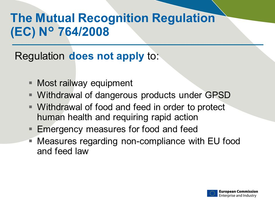 The Mutual Recognition Regulation (EC) N° 764/2008 Regulation does not apply to:  Most railway equipment  Withdrawal of dangerous products under GPSD  Withdrawal of food and feed in order to protect human health and requiring rapid action  Emergency measures for food and feed  Measures regarding non-compliance with EU food and feed law
