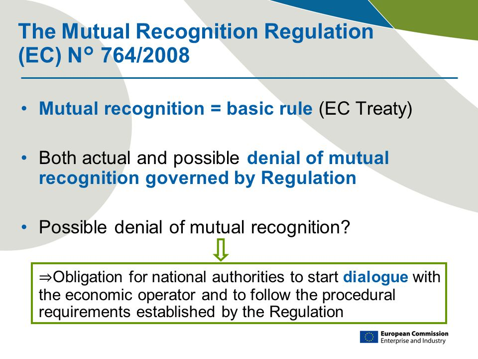 The Mutual Recognition Regulation (EC) N° 764/2008 Mutual recognition = basic rule (EC Treaty) Both actual and possible denial of mutual recognition governed by Regulation Possible denial of mutual recognition.