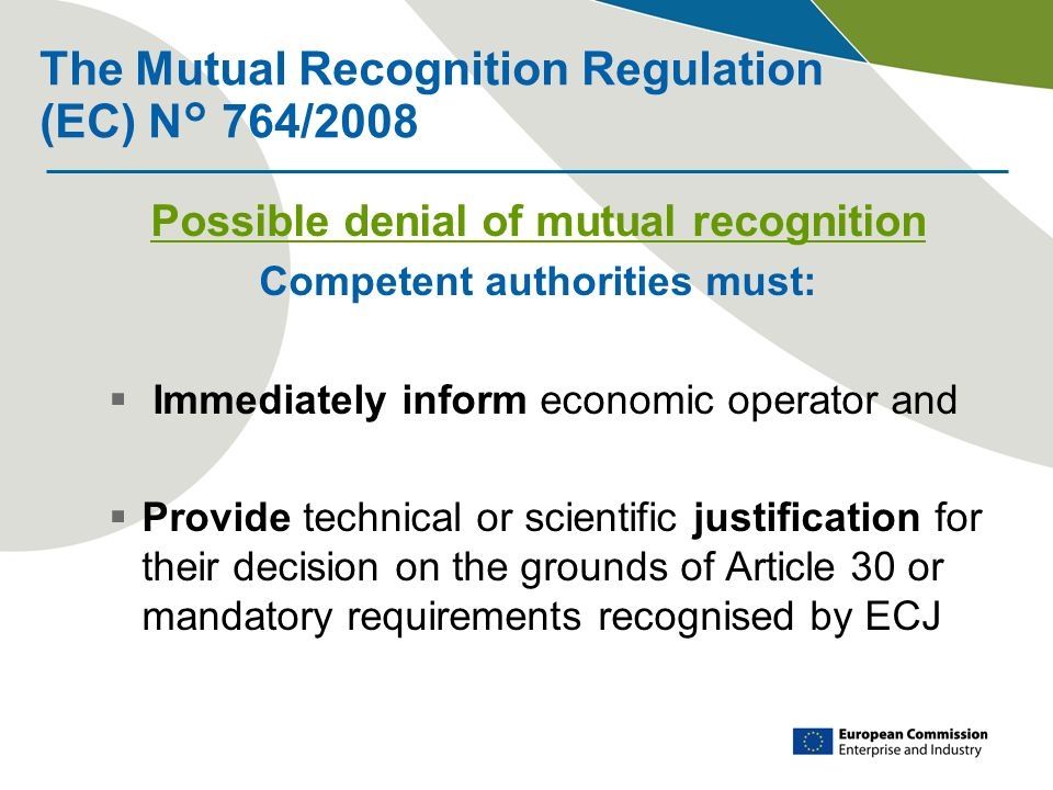 The Mutual Recognition Regulation (EC) N° 764/2008 Possible denial of mutual recognition Competent authorities must:  Immediately inform economic operator and  Provide technical or scientific justification for their decision on the grounds of Article 30 or mandatory requirements recognised by ECJ