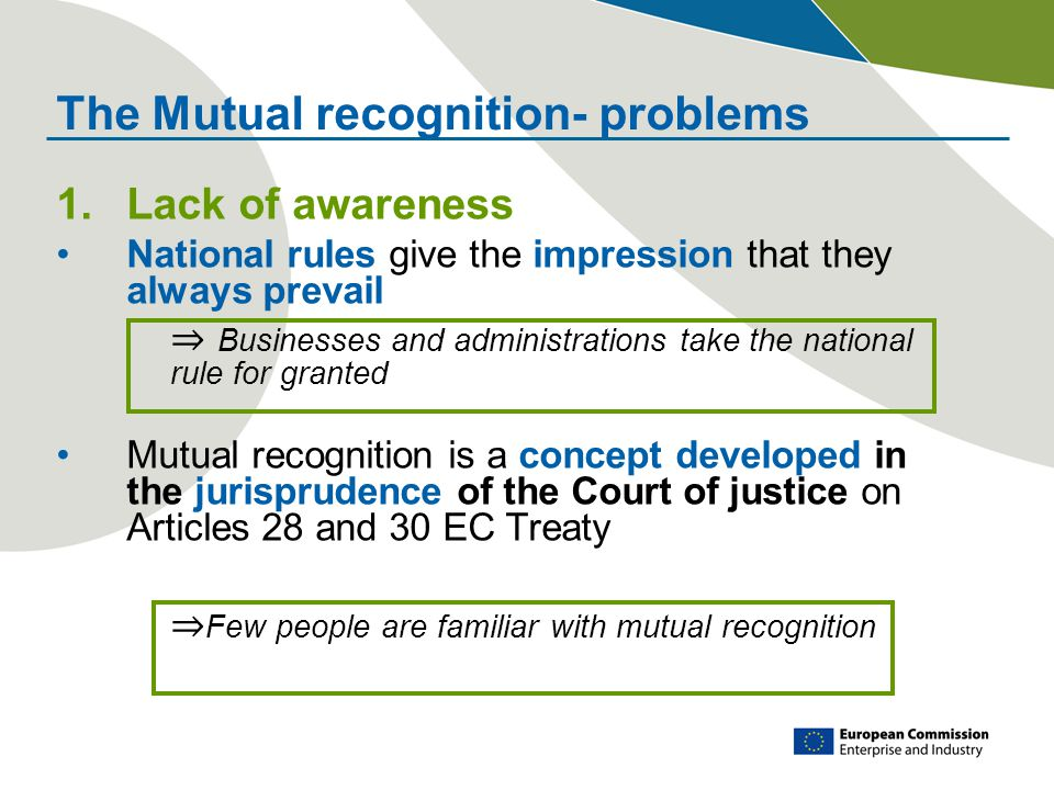 The Mutual recognition- problems 1.Lack of awareness National rules give the impression that they always prevail ⇒ Businesses and administrations take the national rule for granted Mutual recognition is a concept developed in the jurisprudence of the Court of justice on Articles 28 and 30 EC Treaty ⇒ Few people are familiar with mutual recognition
