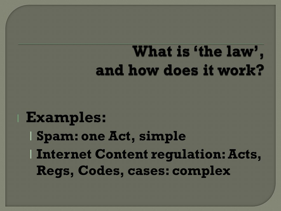 l Examples: l Spam: one Act, simple l Internet Content regulation: Acts, Regs, Codes, cases: complex