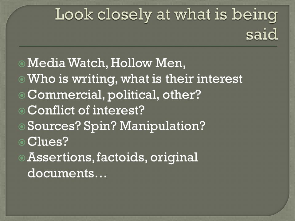  Media Watch, Hollow Men,  Who is writing, what is their interest  Commercial, political, other?  Conflict of interest?  Sources? Spin? Manipulat