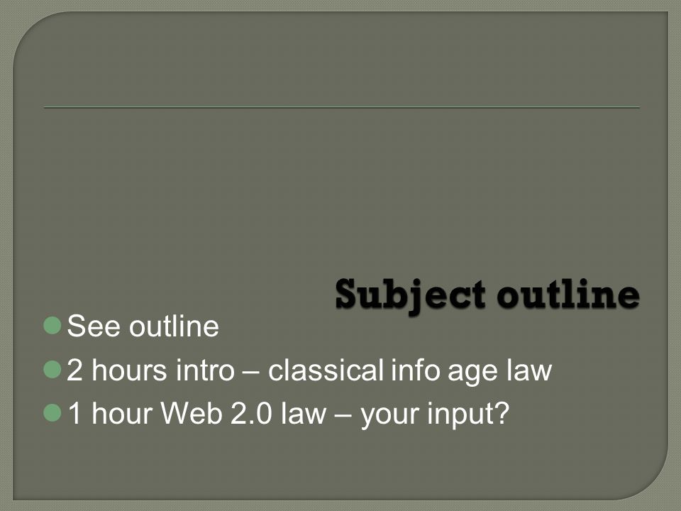 See outline 2 hours intro – classical info age law 1 hour Web 2.0 law – your input?