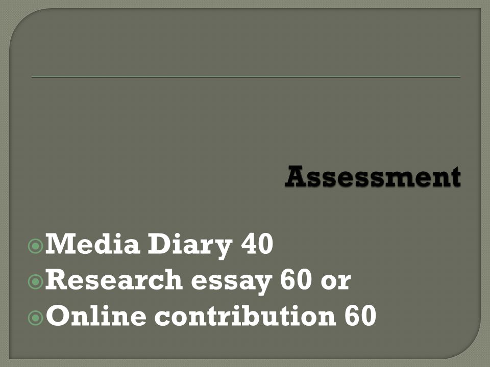  Media Diary 40  Research essay 60 or  Online contribution 60
