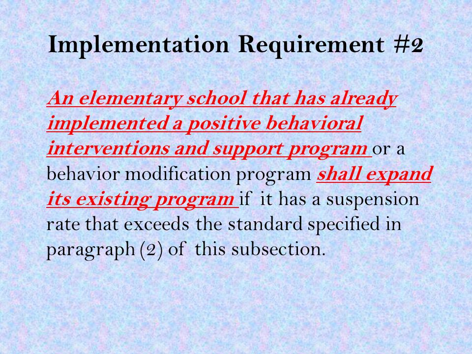 Implementation Requirement #2 An elementary school that has already implemented a positive behavioral interventions and support program or a behavior modification program shall expand its existing program if it has a suspension rate that exceeds the standard specified in paragraph (2) of this subsection.