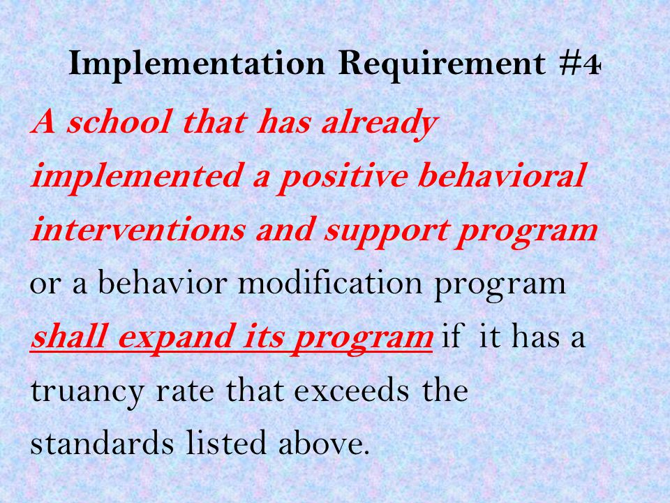 Implementation Requirement #4 A school that has already implemented a positive behavioral interventions and support program or a behavior modification program shall expand its program if it has a truancy rate that exceeds the standards listed above.