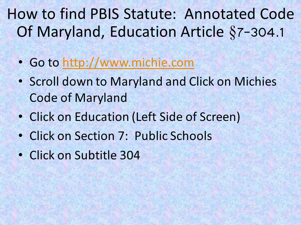 How to find PBIS Regulations: Code of Maryland Regulations (COMAR) 13A.08.06.00 Go to: http://www.dsd.state.md.us/comar/ Go to: http://www.dsd.state.md.us/comar/ Search by Title Number: 13A State Board of Education Click on Subtitle 08: Students Click on Chapter 06: Positive Behavioral Interventions and Supports to find Title page.00, Definition.01, Administrative Procedures.02 and Administrative History.999