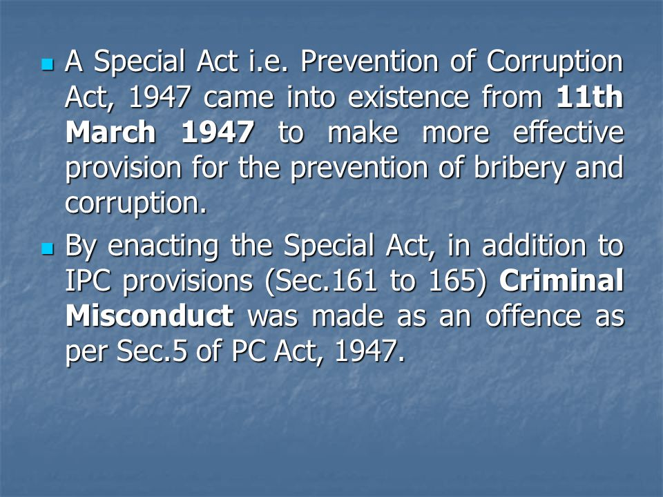 A Special Act i.e. Prevention of Corruption Act, 1947 came into existence from 11th March 1947 to make more effective provision for the prevention of