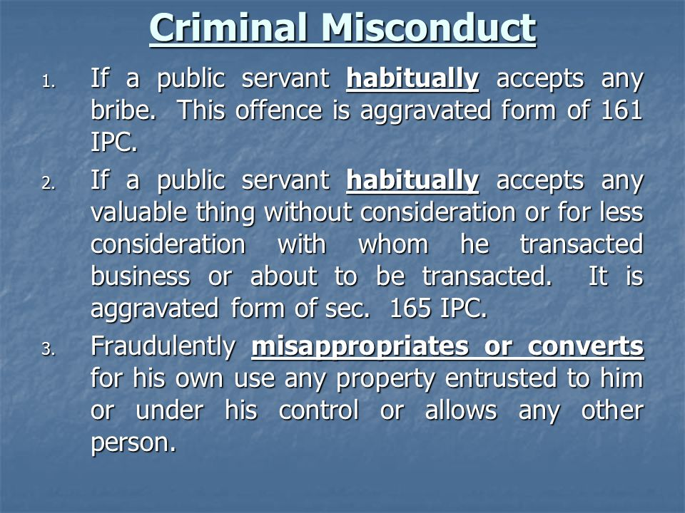 Criminal Misconduct 1. If a public servant habitually accepts any bribe. This offence is aggravated form of 161 IPC. 2. If a public servant habitually