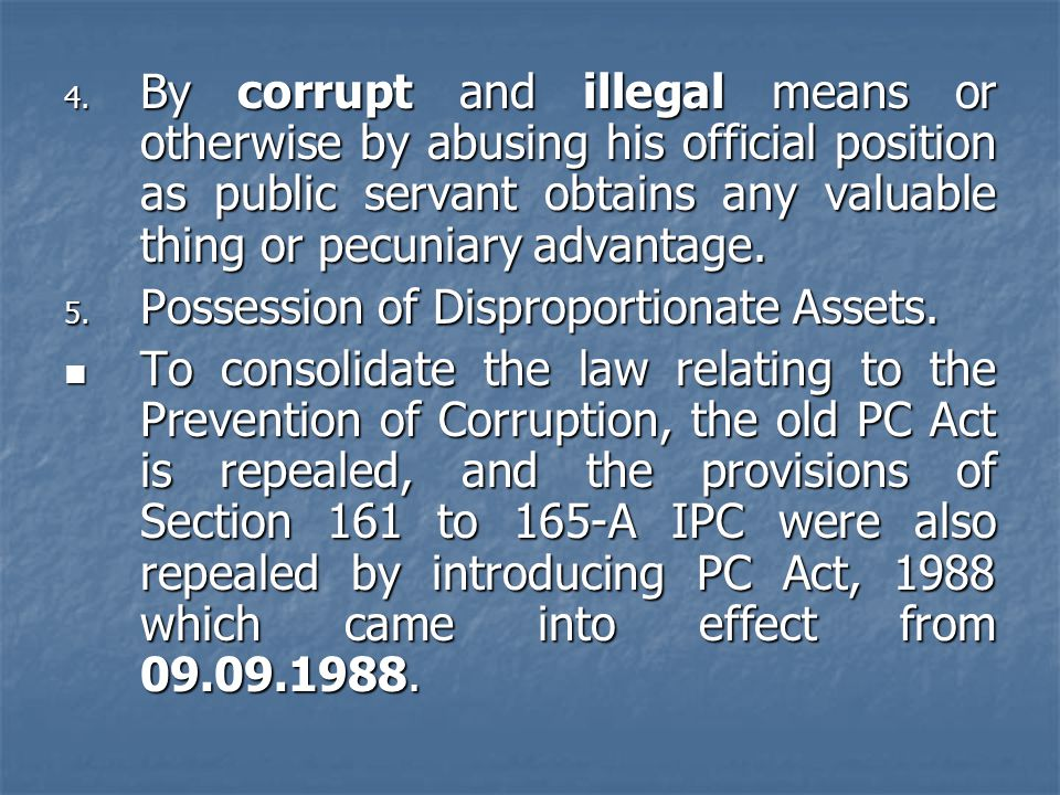 4. By corrupt and illegal means or otherwise by abusing his official position as public servant obtains any valuable thing or pecuniary advantage. 5.