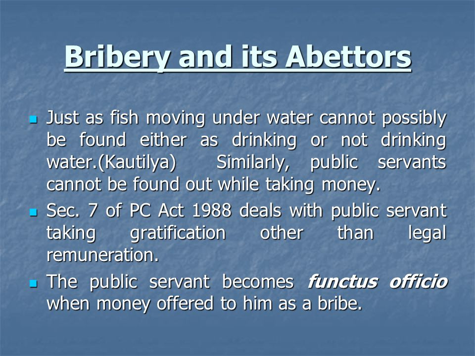 Bribery and its Abettors Just as fish moving under water cannot possibly be found either as drinking or not drinking water.(Kautilya) Similarly, publi