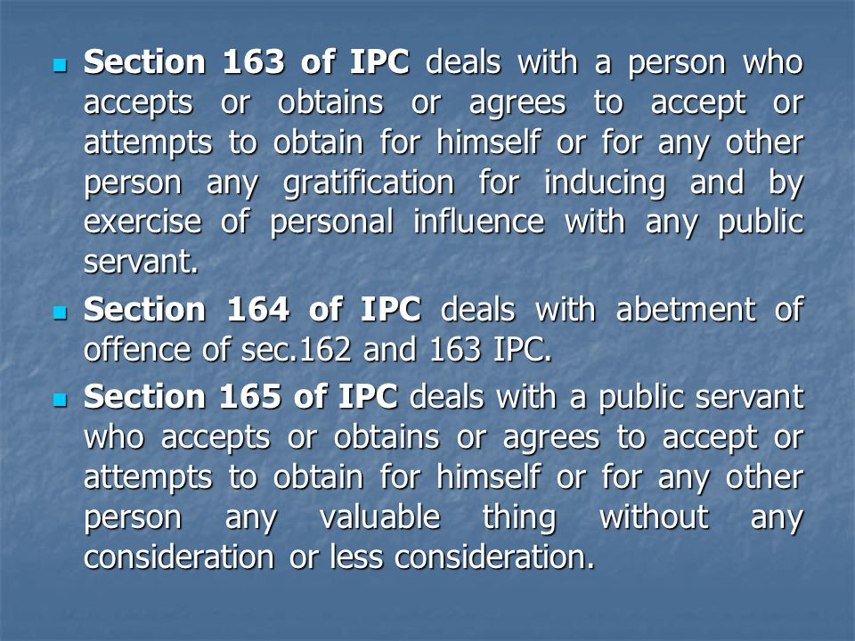 Section 163 of IPC deals with a person who accepts or obtains or agrees to accept or attempts to obtain for himself or for any other person any gratif