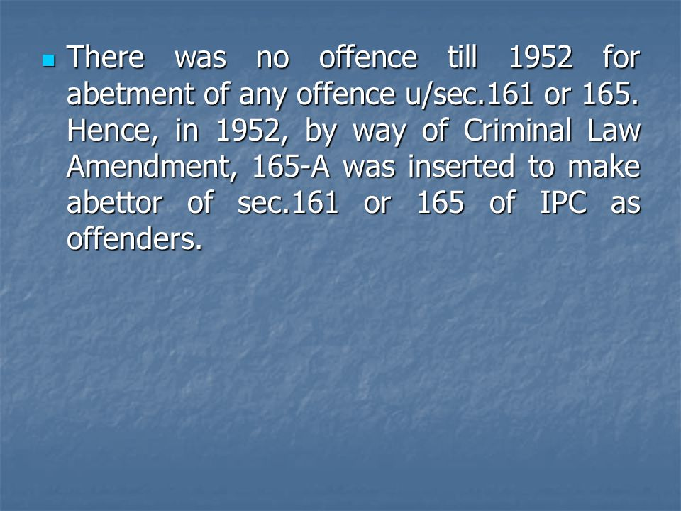 There was no offence till 1952 for abetment of any offence u/sec.161 or 165. Hence, in 1952, by way of Criminal Law Amendment, 165-A was inserted to m