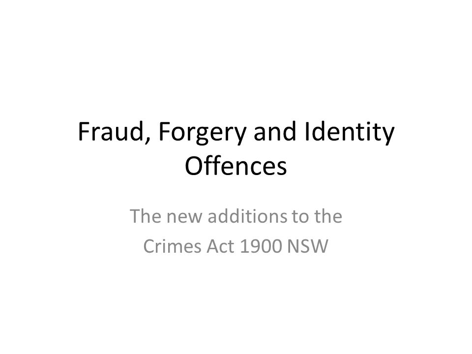 Fraud, Forgery and Identity Offences The new additions to the Crimes Act 1900 NSW
