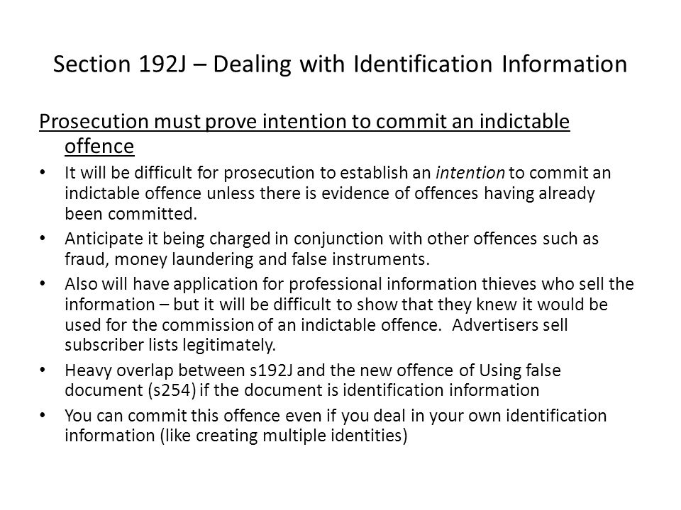 Section 192J – Dealing with Identification Information Prosecution must prove intention to commit an indictable offence It will be difficult for prose