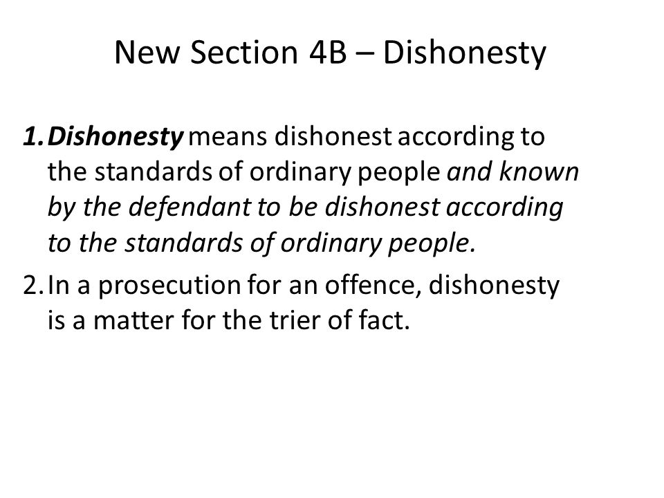 New Section 4B – Dishonesty 1.Dishonesty means dishonest according to the standards of ordinary people and known by the defendant to be dishonest acco